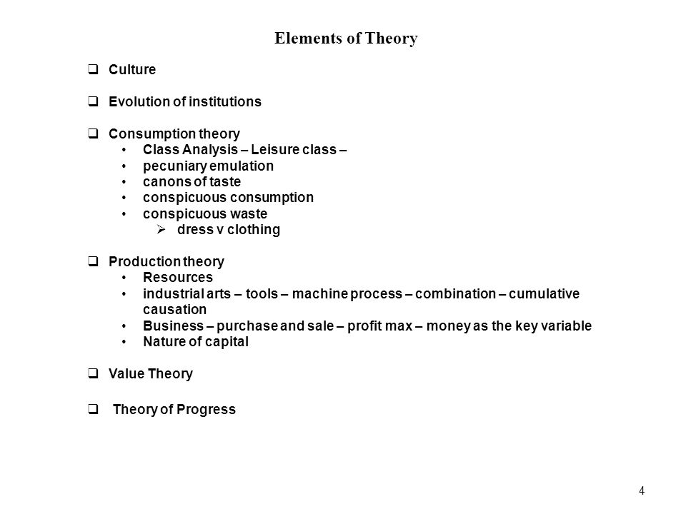 4 Elements of Theory  Culture  Evolution of institutions  Consumption theory Class Analysis – Leisure class – pecuniary emulation canons of taste conspicuous consumption conspicuous waste  dress v clothing  Production theory Resources industrial arts – tools – machine process – combination – cumulative causation Business – purchase and sale – profit max – money as the key variable Nature of capital  Value Theory  Theory of Progress