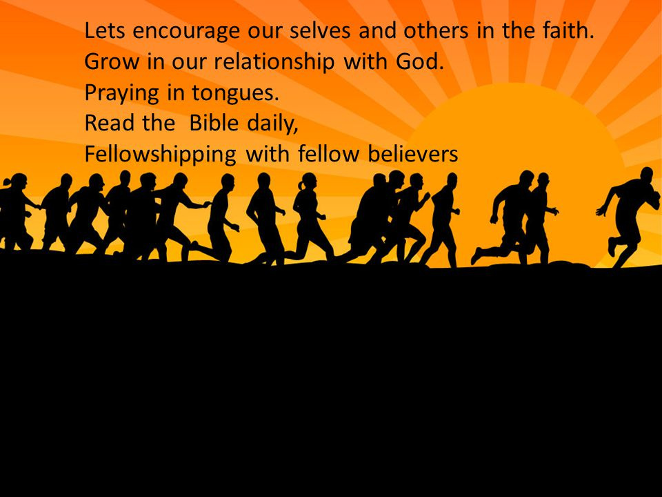 Lets encourage our selves and others in the faith. Grow in our relationship with God. Praying in tongues. Read the Bible daily, Fellowshipping with fe