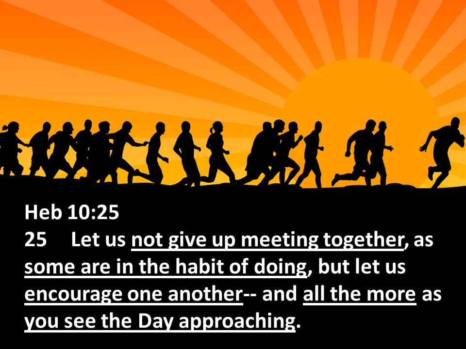 Heb 10:25 25Let us not give up meeting together, as some are in the habit of doing, but let us encourage one another-- and all the more as you see the