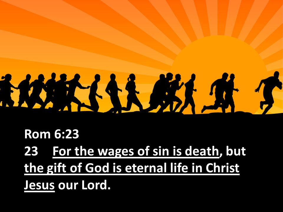 Rom 6:23 23For the wages of sin is death, but the gift of God is eternal life in Christ Jesus our Lord.