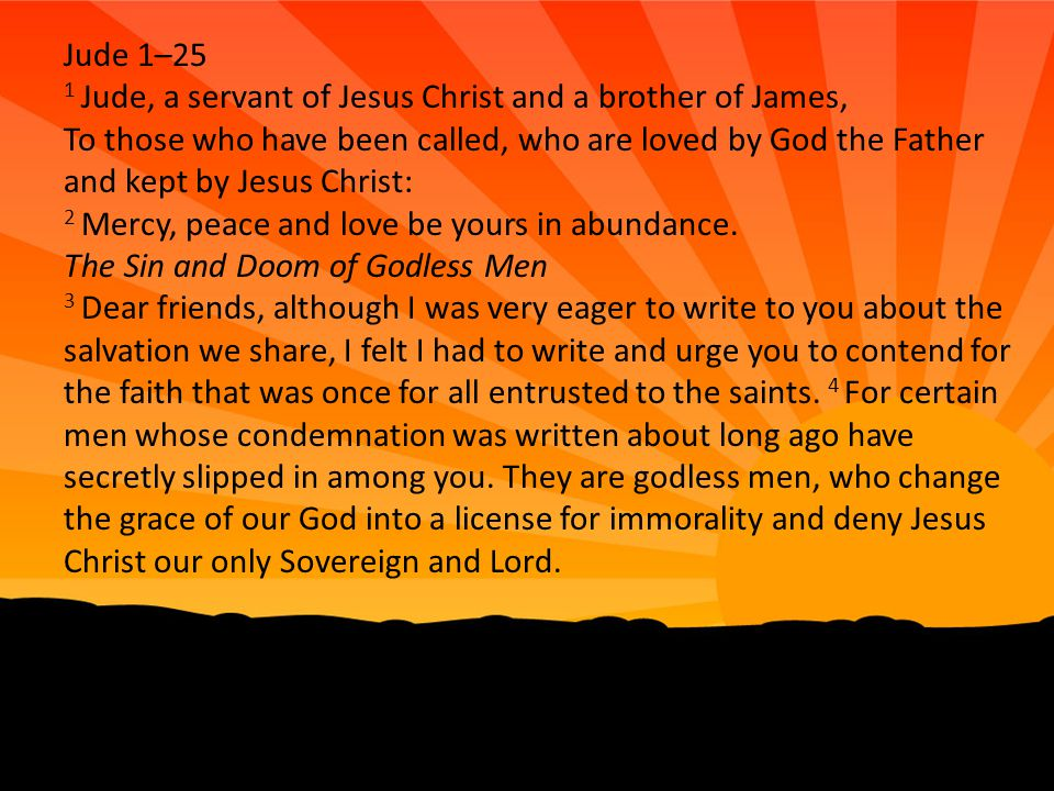 Jude 1–25 1 Jude, a servant of Jesus Christ and a brother of James, To those who have been called, who are loved by God the Father and kept by Jesus C