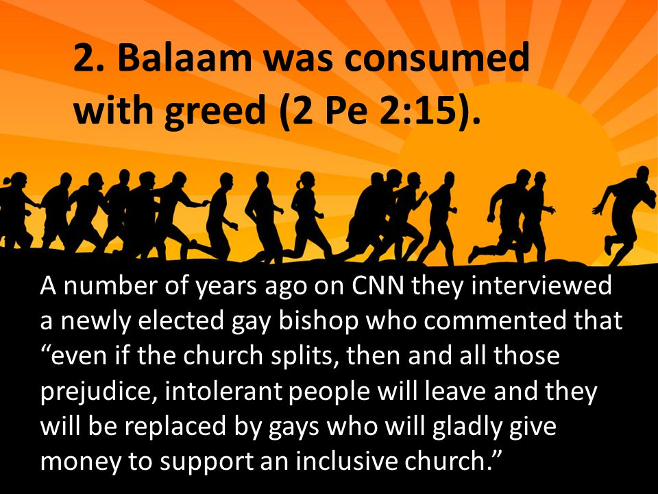 """2. Balaam was consumed with greed (2 Pe 2:15). A number of years ago on CNN they interviewed a newly elected gay bishop who commented that """"even if th"""