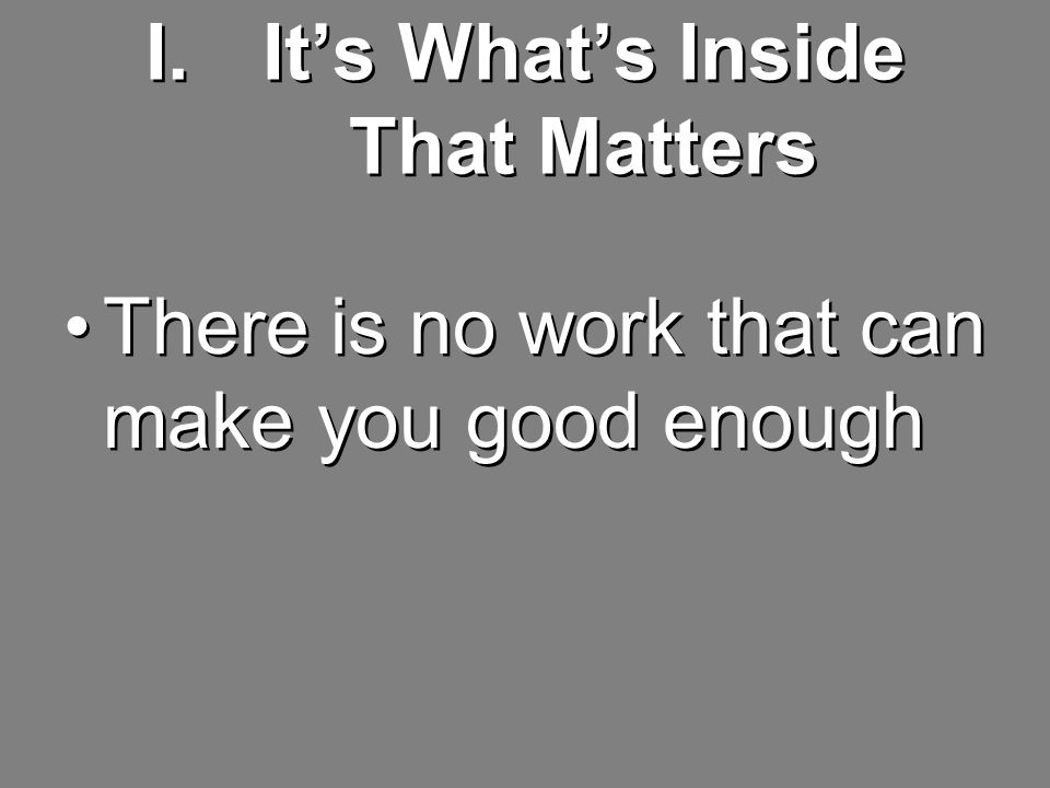 I.It's What's Inside That Matters There is no work that can make you good enough