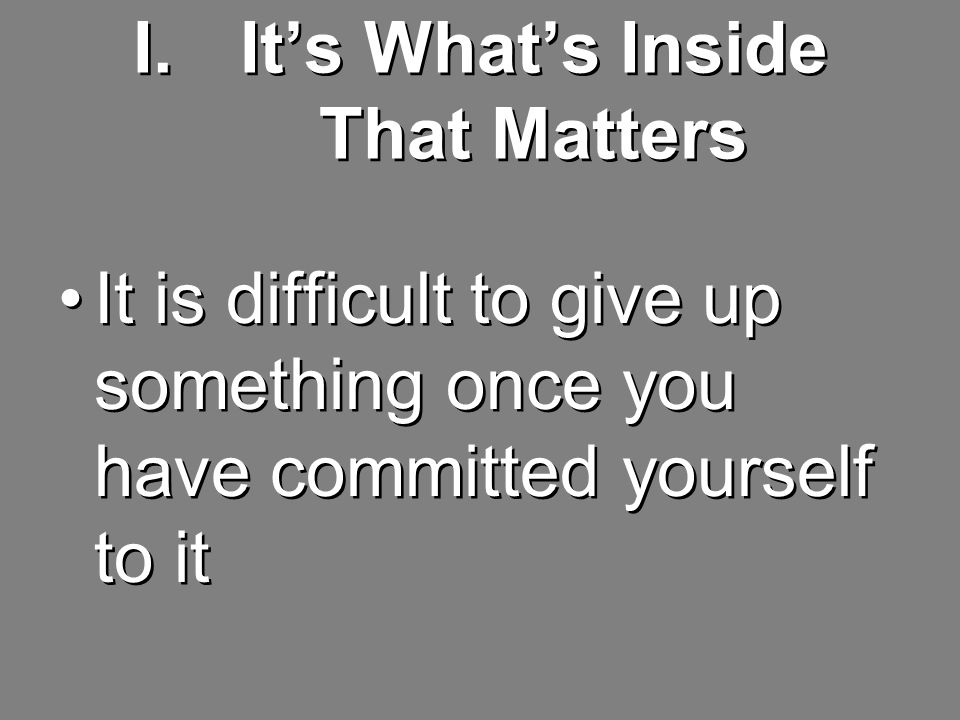 I.It's What's Inside That Matters It is difficult to give up something once you have committed yourself to it