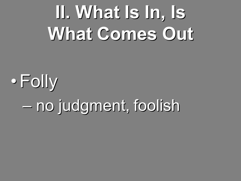 II. What Is In, Is What Comes Out Folly – no judgment, foolish Folly – no judgment, foolish