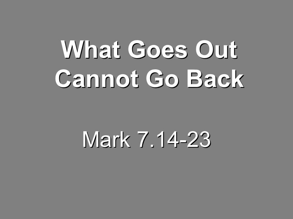 Mark 7.14-23 What Goes Out Cannot Go Back
