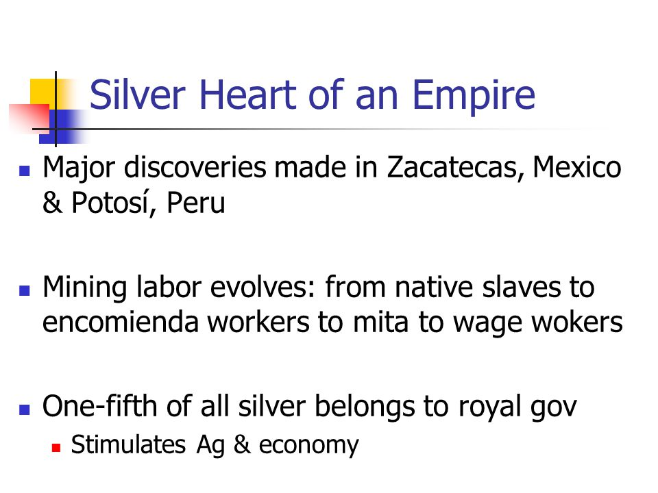 Silver Heart of an Empire Major discoveries made in Zacatecas, Mexico & Potosí, Peru Mining labor evolves: from native slaves to encomienda workers to