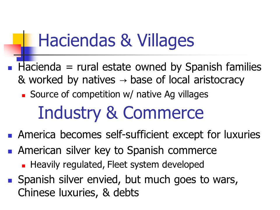 Haciendas & Villages Hacienda = rural estate owned by Spanish families & worked by natives → base of local aristocracy Source of competition w/ native