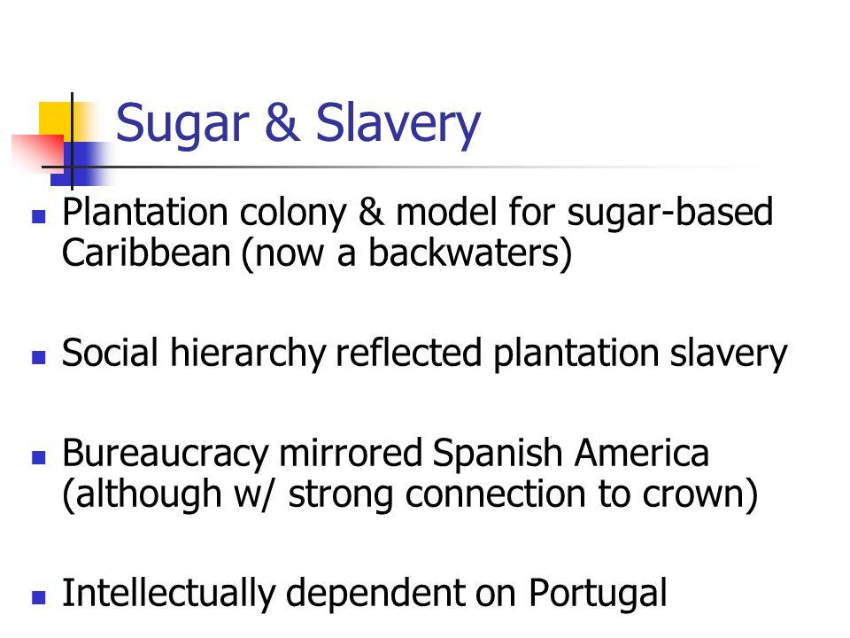 Sugar & Slavery Plantation colony & model for sugar-based Caribbean (now a backwaters) Social hierarchy reflected plantation slavery Bureaucracy mirro
