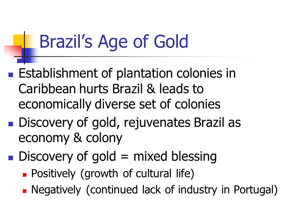 Brazil's Age of Gold Establishment of plantation colonies in Caribbean hurts Brazil & leads to economically diverse set of colonies Discovery of gold,