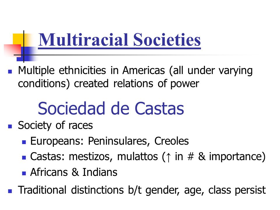 Multiracial Societies Multiple ethnicities in Americas (all under varying conditions) created relations of power Sociedad de Castas Society of races E