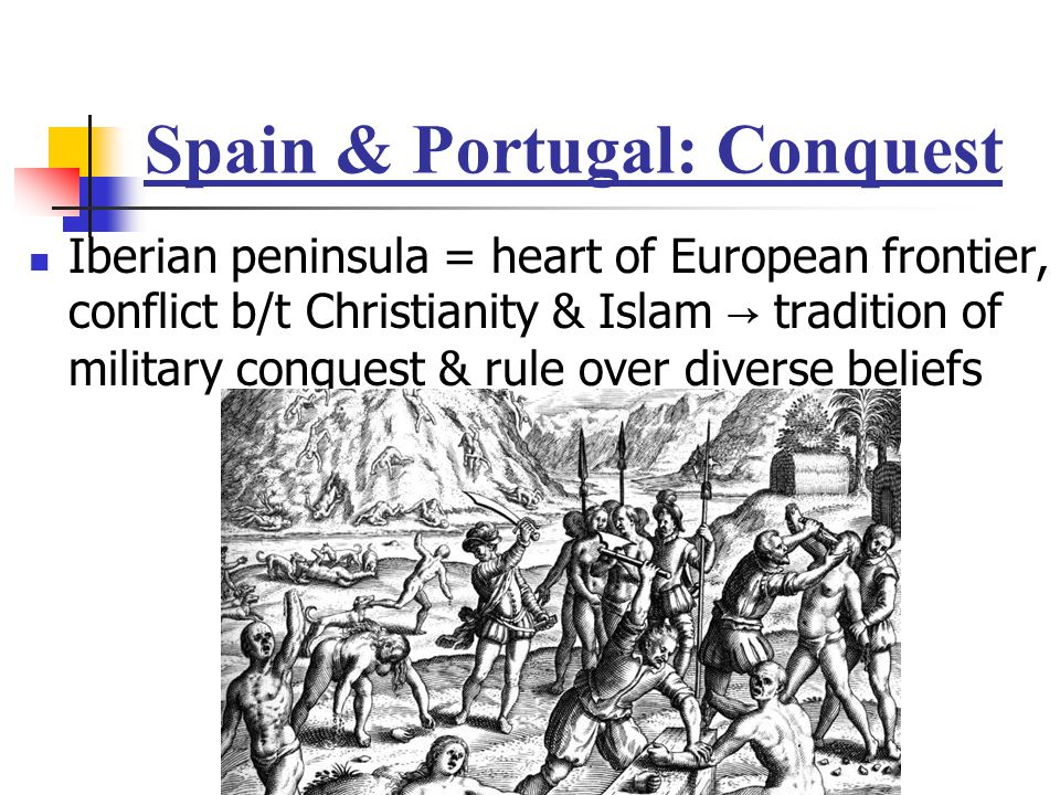 Spain & Portugal: Conquest Iberian peninsula = heart of European frontier, conflict b/t Christianity & Islam → tradition of military conquest & rule o