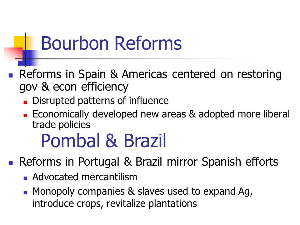 Bourbon Reforms Reforms in Spain & Americas centered on restoring gov & econ efficiency Disrupted patterns of influence Economically developed new are