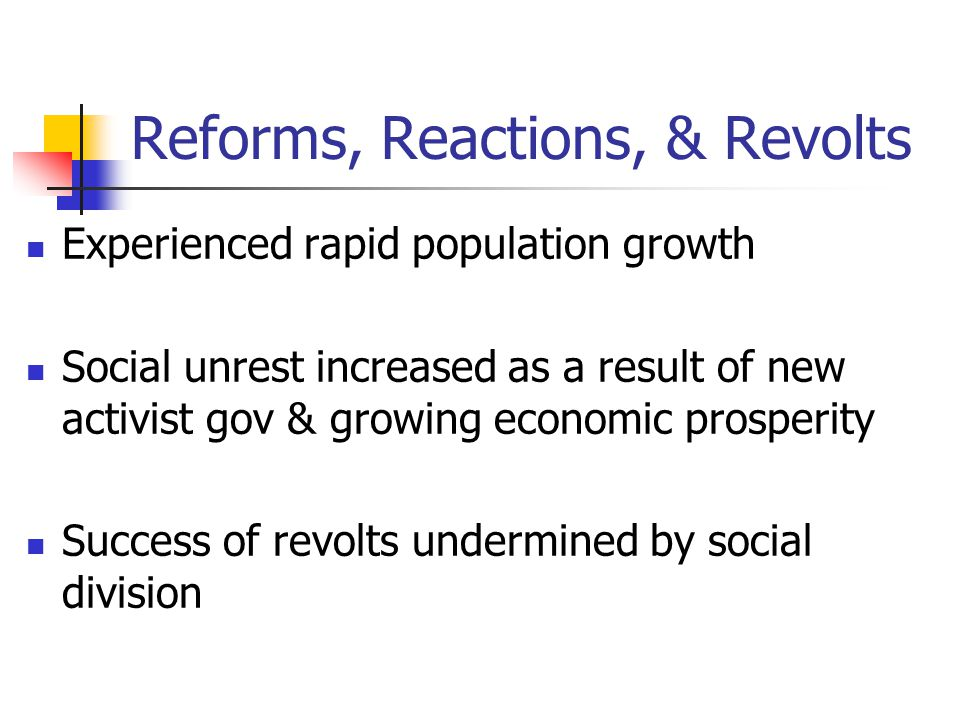 Reforms, Reactions, & Revolts Experienced rapid population growth Social unrest increased as a result of new activist gov & growing economic prosperit