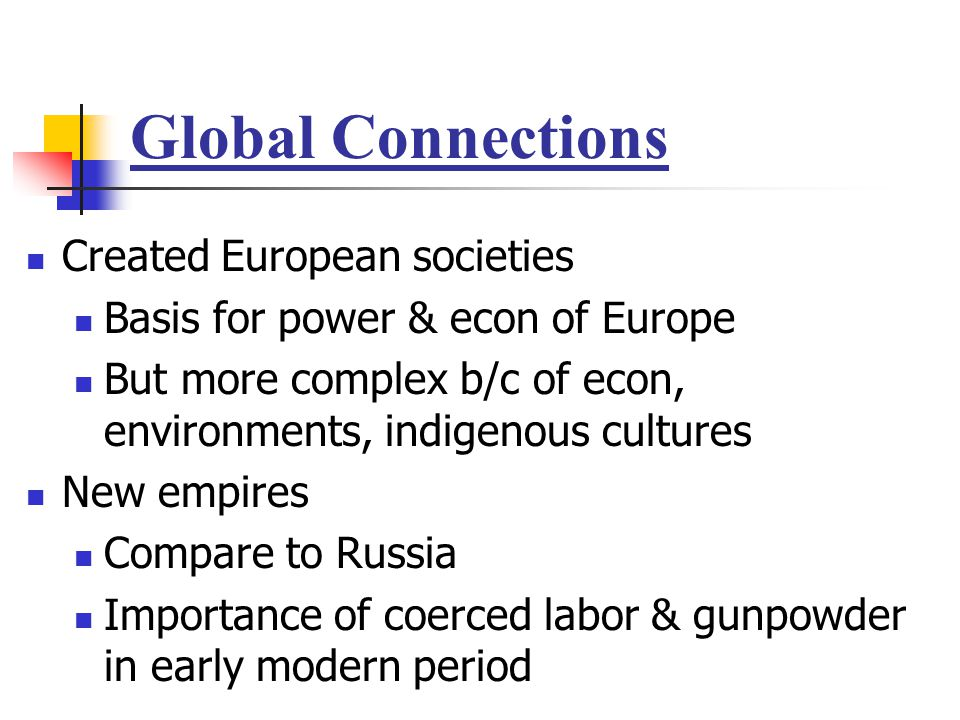 Global Connections Created European societies Basis for power & econ of Europe But more complex b/c of econ, environments, indigenous cultures New emp