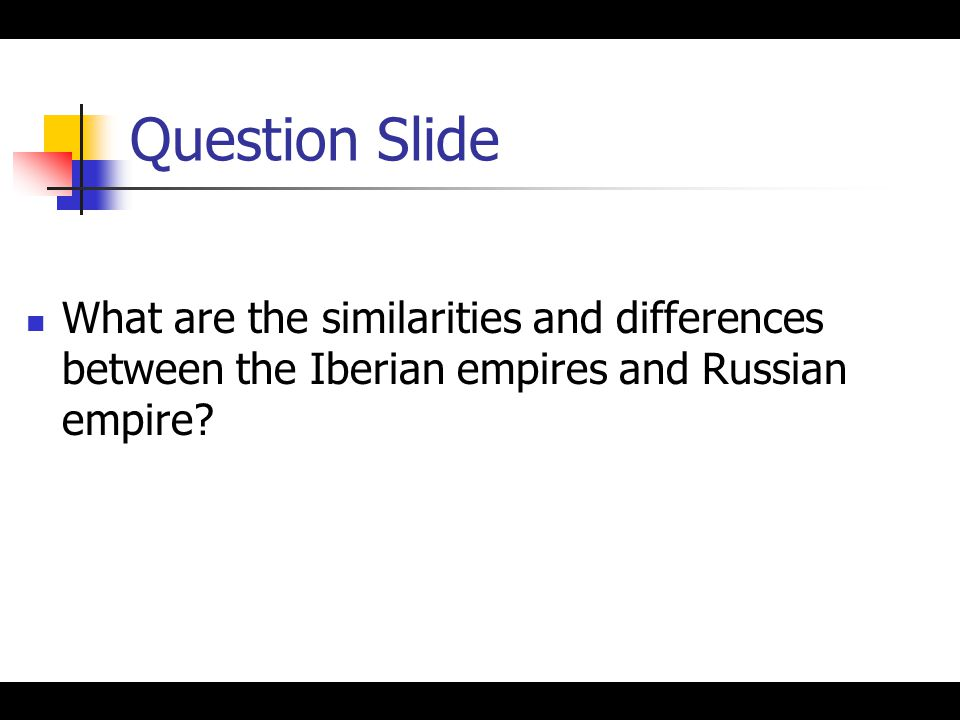 Question Slide What are the similarities and differences between the Iberian empires and Russian empire?