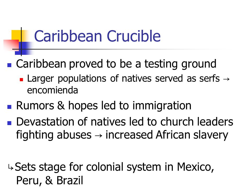 Caribbean Crucible Caribbean proved to be a testing ground Larger populations of natives served as serfs → encomienda Rumors & hopes led to immigratio