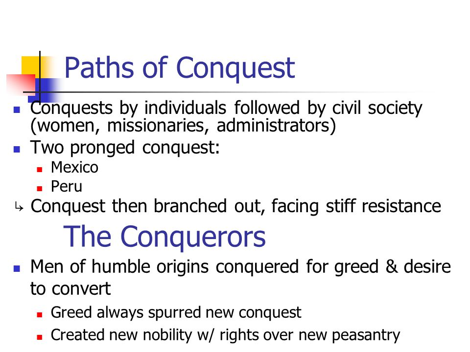 Paths of Conquest Conquests by individuals followed by civil society (women, missionaries, administrators) Two pronged conquest: Mexico Peru ↳ Conques