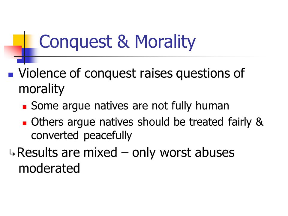 Conquest & Morality Violence of conquest raises questions of morality Some argue natives are not fully human Others argue natives should be treated fa