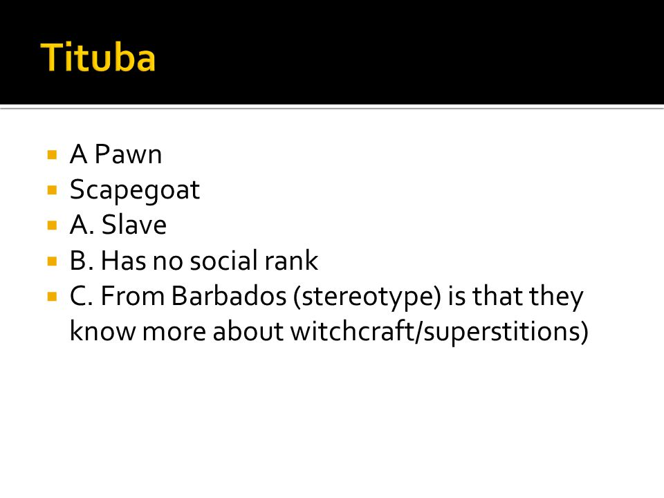  A Pawn  Scapegoat  A. Slave  B. Has no social rank  C. From Barbados (stereotype) is that they know more about witchcraft/superstitions)