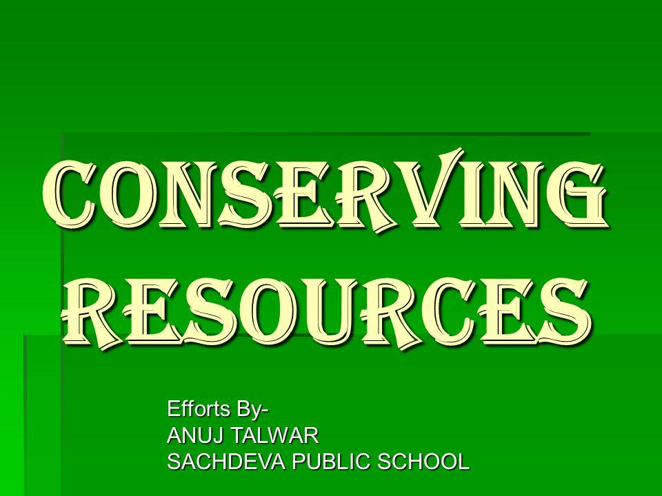 CONSERVING RESOURCES Efforts By- ANUJ TALWAR SACHDEVA PUBLIC SCHOOL