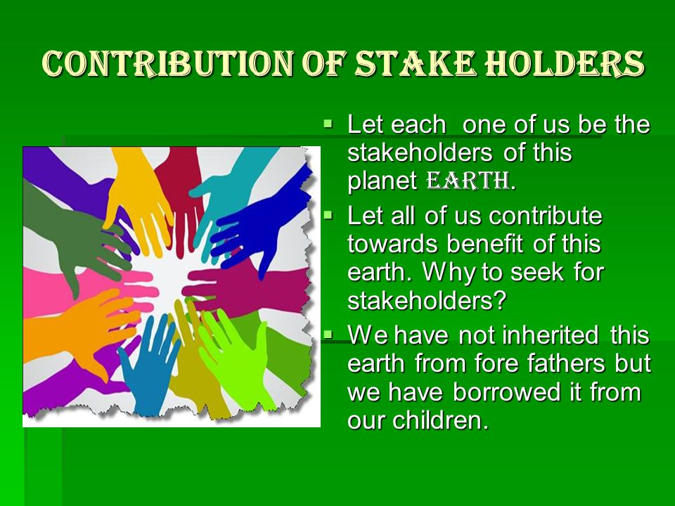 Contribution of Stake holders  Let each one of us be the stakeholders of this planet EARTH.
