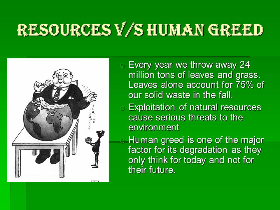 RESOURCES V/S HUMAN GREED o Every year we throw away 24 million tons of leaves and grass.