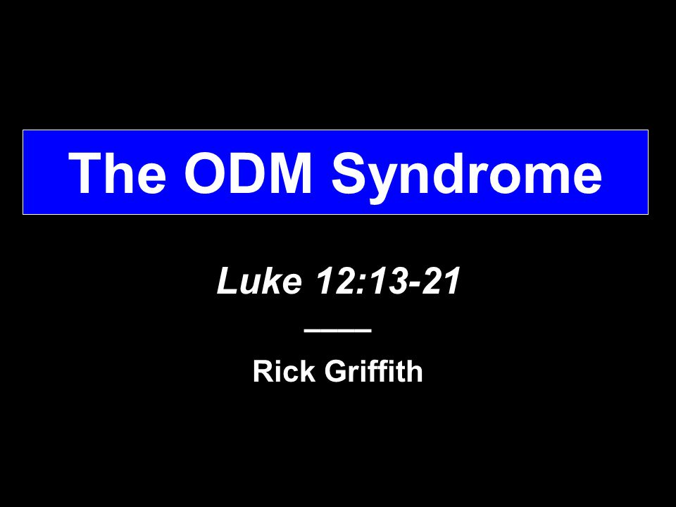 The ODM Syndrome Luke 12:13-21 –––– Rick Griffith