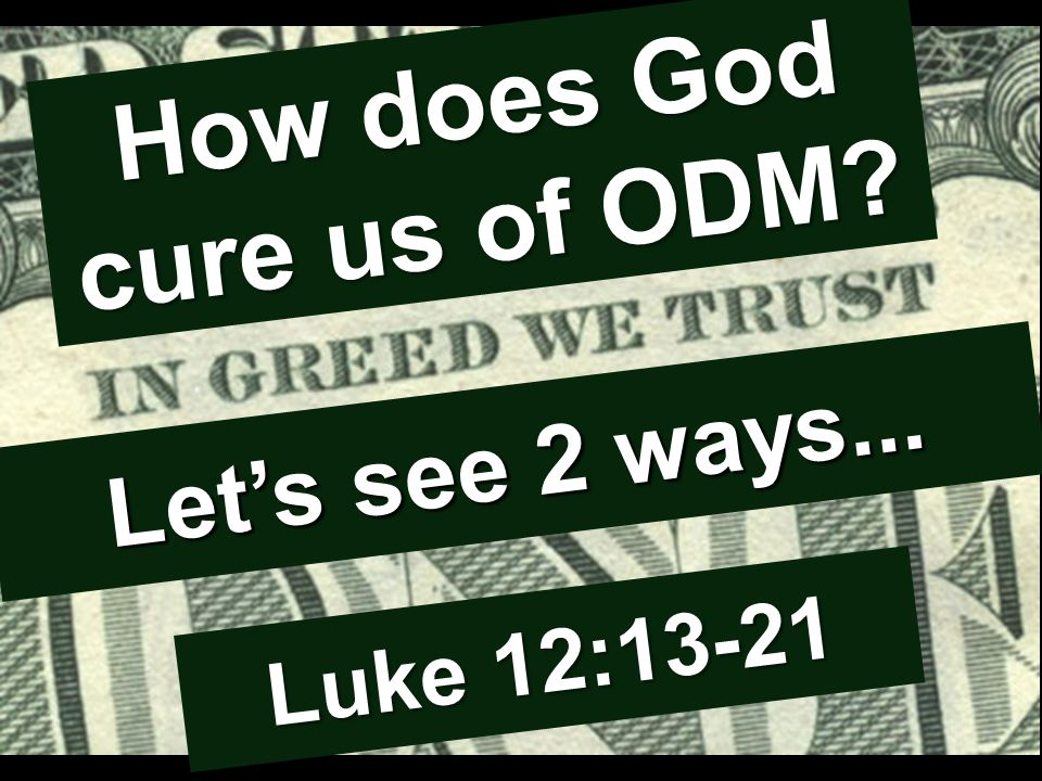 How does God cure us of ODM Let's see 2 ways... Luke 12:13-21