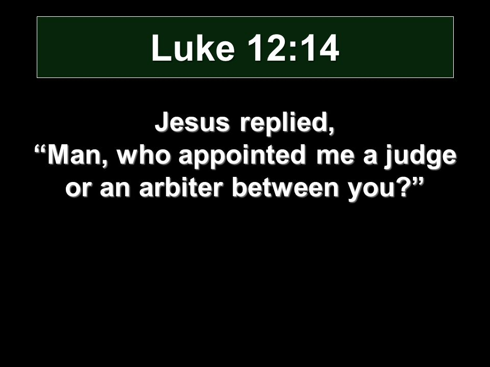 Luke 12:14 Jesus replied, Man, who appointed me a judge or an arbiter between you