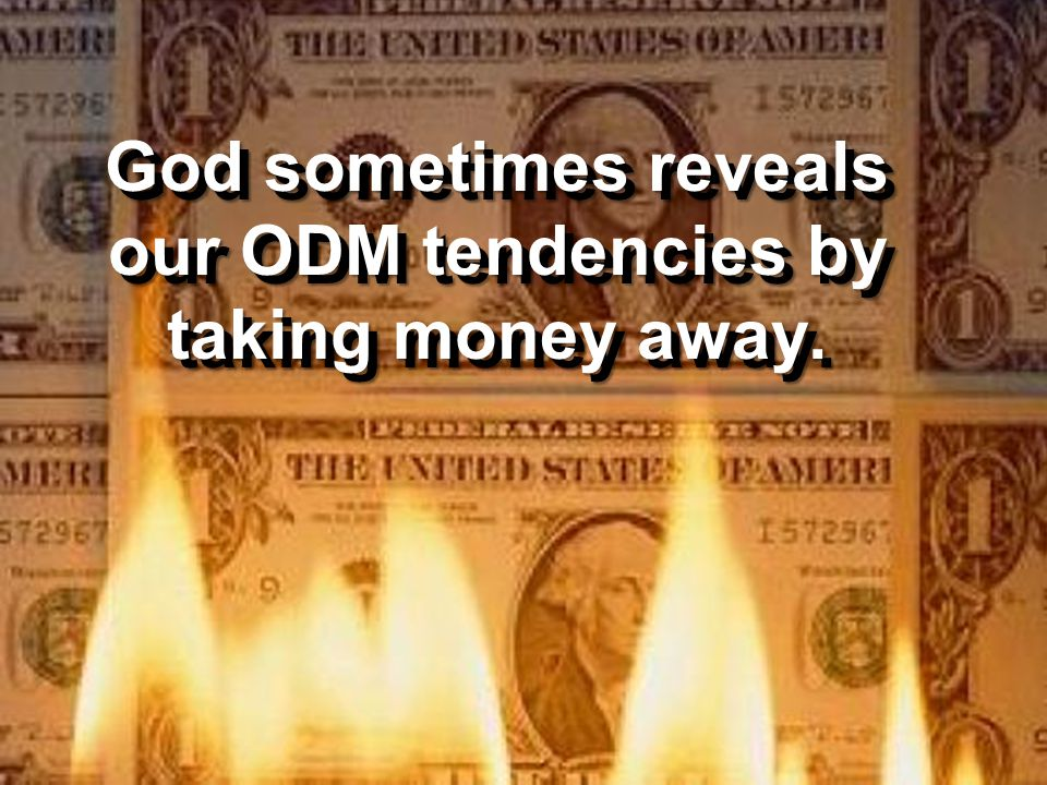 God sometimes reveals our ODM tendencies by taking money away.