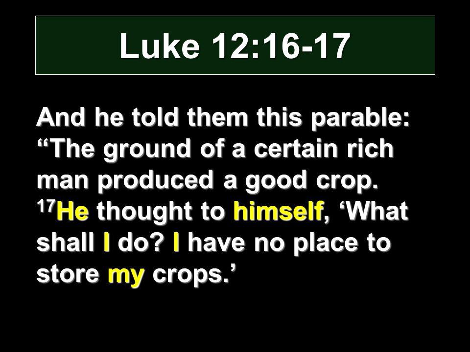 """Luke 12:16-17 And he told them this parable: """"The ground of a certain rich man produced a good crop. 17 He thought to himself, 'What shall I do? I hav"""