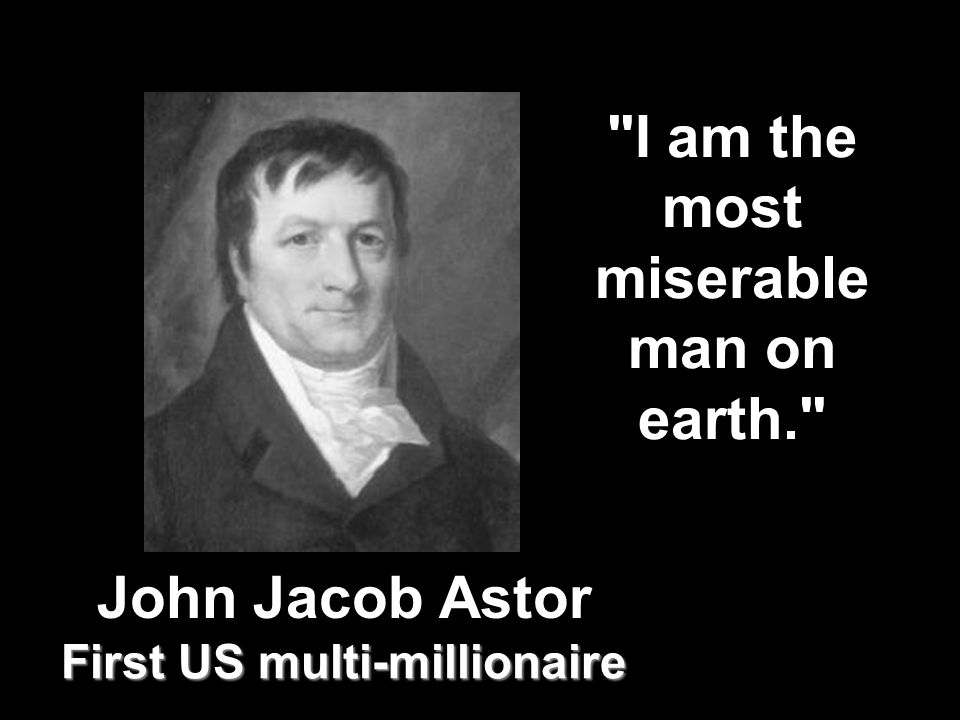 First US multi-millionaire I am the most miserable man on earth. John Jacob Astor