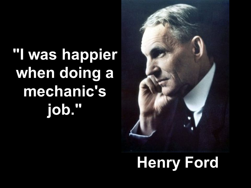 Henry Ford I was happier when doing a mechanic s job.