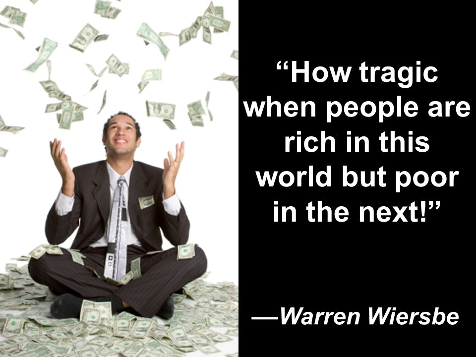 How tragic when people are rich in this world but poor in the next! ––Warren Wiersbe
