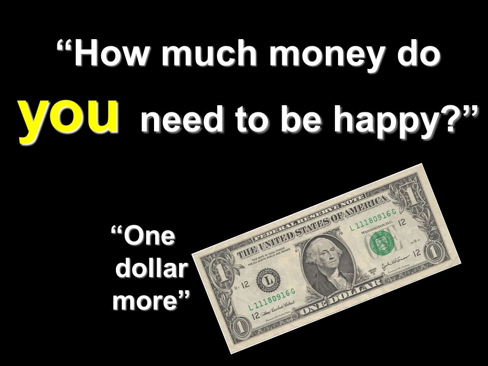 How much money do you need to be happy One dollar more