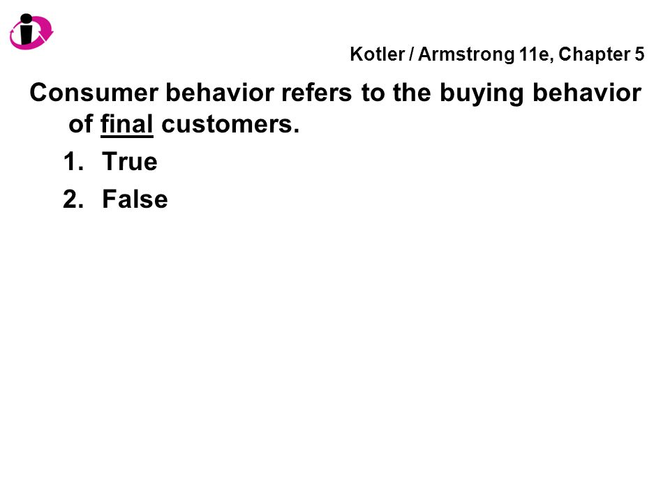 Kotler / Armstrong 11e, Chapter 5 Consumer behavior refers to the buying behavior of final customers.