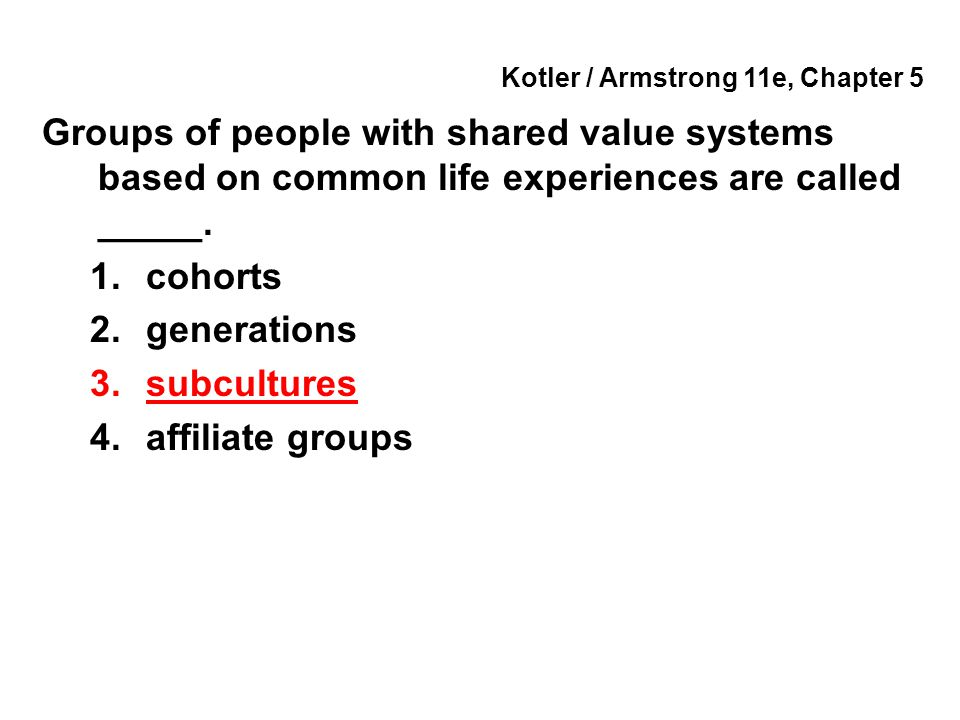 Kotler / Armstrong 11e, Chapter 5 Groups of people with shared value systems based on common life experiences are called _____. 1.cohorts 2.generation