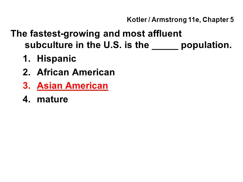 Kotler / Armstrong 11e, Chapter 5 The fastest-growing and most affluent subculture in the U.S. is the _____ population. 1.Hispanic 2.African American