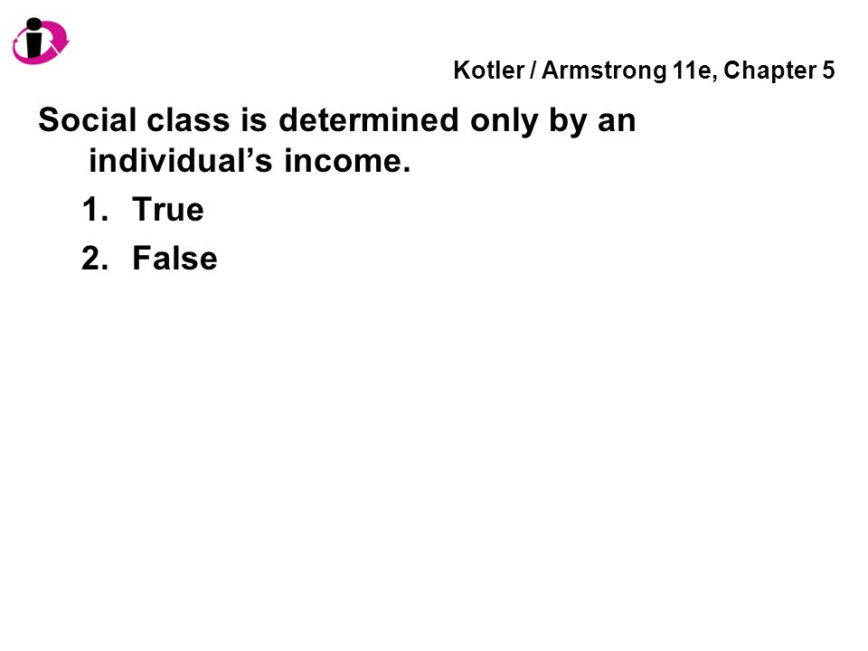 Kotler / Armstrong 11e, Chapter 5 Social class is determined only by an individual's income. 1.True 2.False
