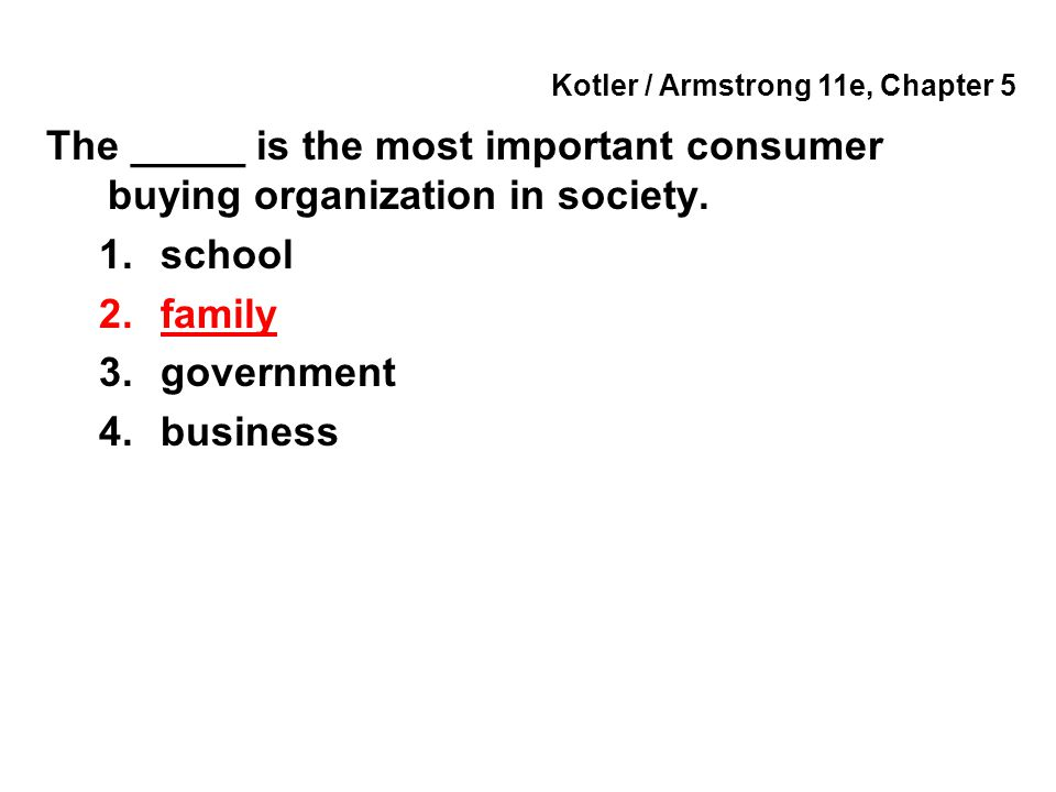 Kotler / Armstrong 11e, Chapter 5 The _____ is the most important consumer buying organization in society. 1.school 2.family 3.government 4.business
