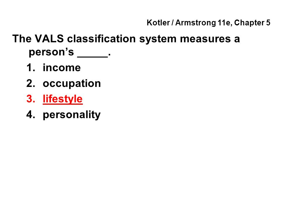 Kotler / Armstrong 11e, Chapter 5 The VALS classification system measures a person's _____. 1.income 2.occupation 3.lifestyle 4.personality