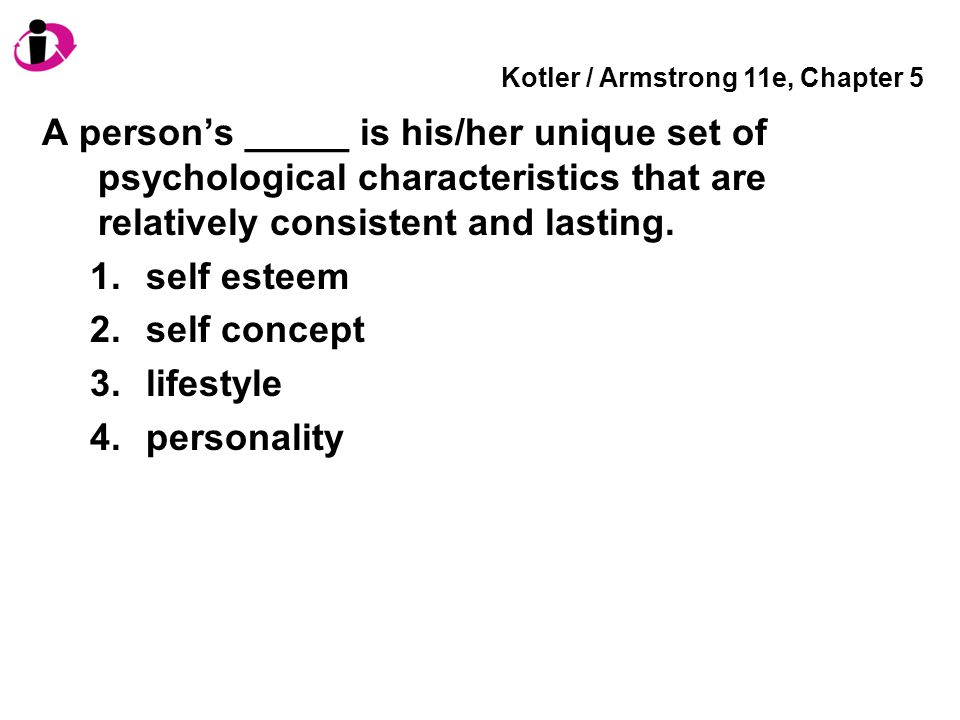 Kotler / Armstrong 11e, Chapter 5 A person's _____ is his/her unique set of psychological characteristics that are relatively consistent and lasting.