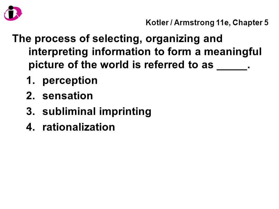 Kotler / Armstrong 11e, Chapter 5 The process of selecting, organizing and interpreting information to form a meaningful picture of the world is refer