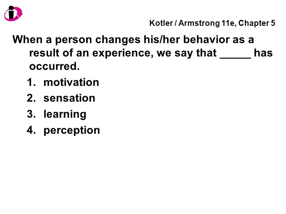Kotler / Armstrong 11e, Chapter 5 When a person changes his/her behavior as a result of an experience, we say that _____ has occurred. 1.motivation 2.
