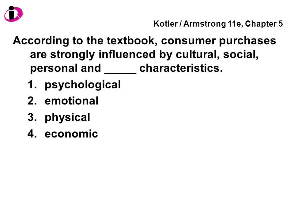 Kotler / Armstrong 11e, Chapter 5 According to the textbook, consumer purchases are strongly influenced by cultural, social, personal and _____ characteristics.