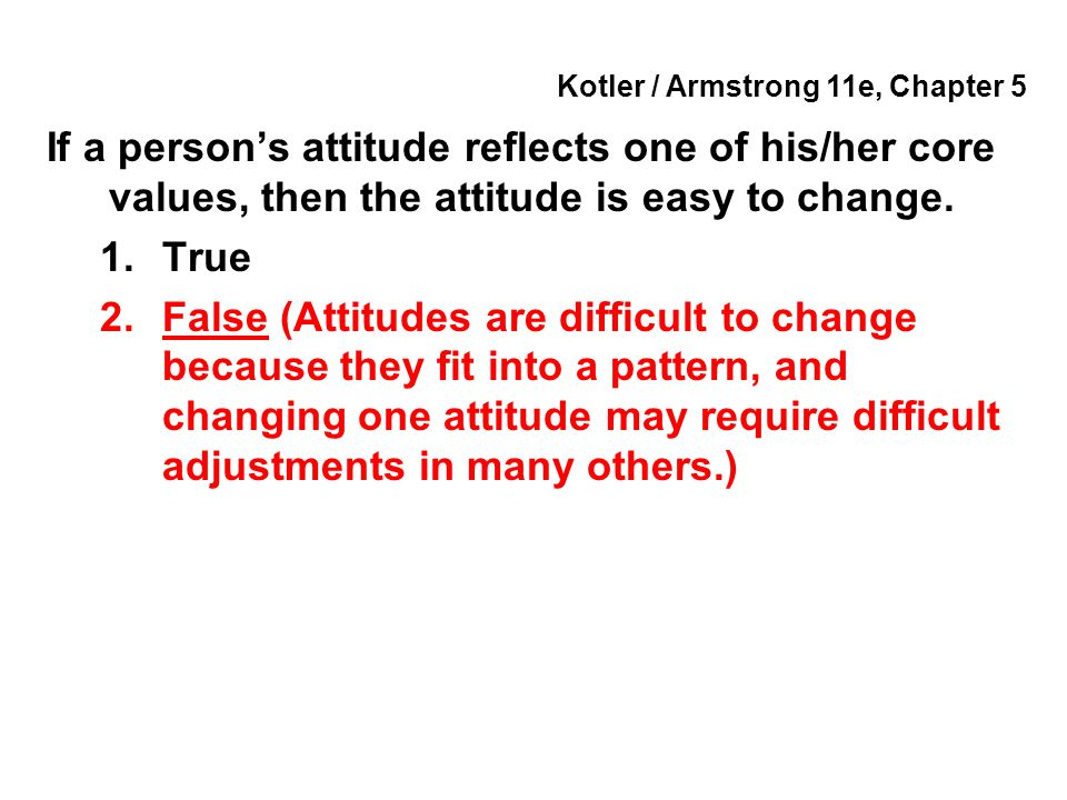 Kotler / Armstrong 11e, Chapter 5 If a person's attitude reflects one of his/her core values, then the attitude is easy to change. 1.True 2.False (Att