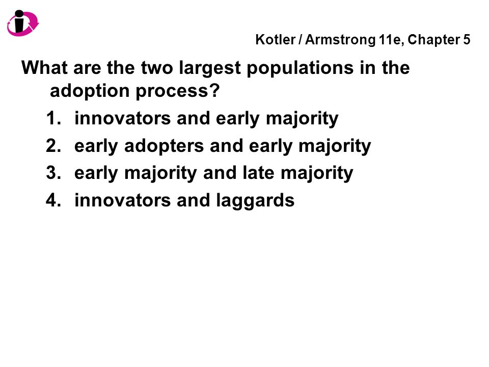 Kotler / Armstrong 11e, Chapter 5 What are the two largest populations in the adoption process? 1.innovators and early majority 2.early adopters and e