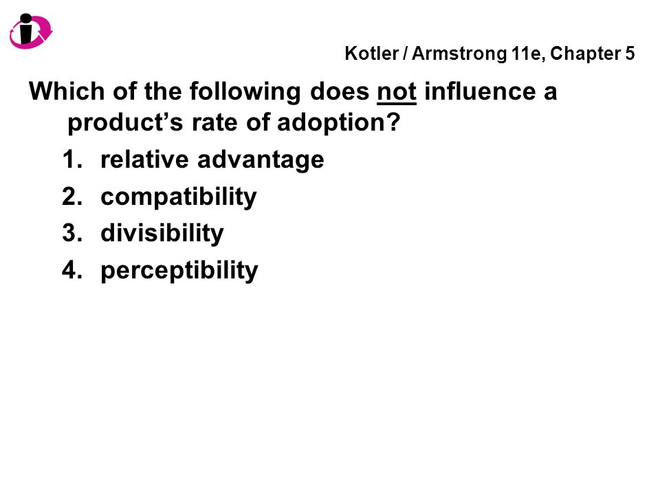 Kotler / Armstrong 11e, Chapter 5 Which of the following does not influence a product's rate of adoption? 1.relative advantage 2.compatibility 3.divis