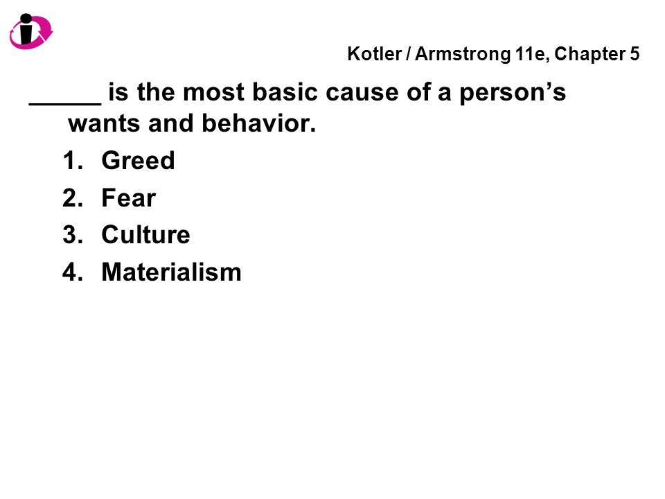 Kotler / Armstrong 11e, Chapter 5 _____ is the most basic cause of a person's wants and behavior. 1.Greed 2.Fear 3.Culture 4.Materialism